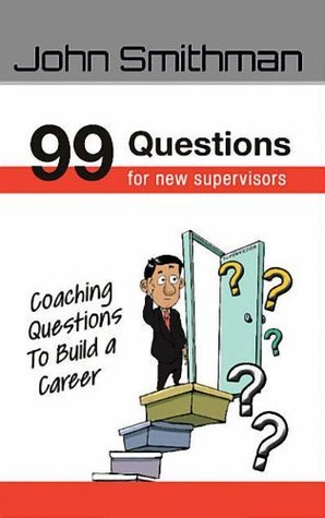 99 Questions For New Supervisors  by  John Smithman