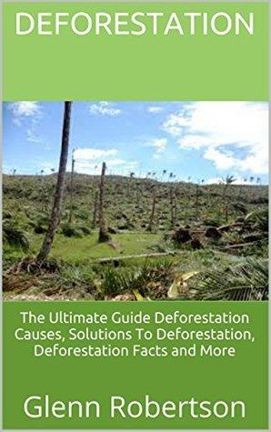 Deforestation: The Ultimate Guide Deforestation Causes, Solutions To Deforestation, Deforestation Facts and More  by  Glenn Robertson