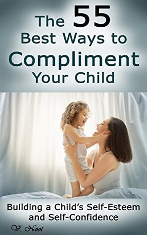 The 55 Best Ways to Compliment Your Child: Building a Childs Self-Esteem and Self-Confidence  by  V. Noot