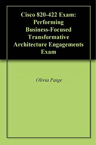 Cisco 820-422 Exam: Performing Business-Focused Transformative Architecture Engagements Exam Olivia Paige