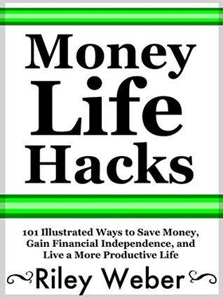 Money Life Hacks: 101 Illustrated Ways to Save Money, Gain Financial Independence, and Live a More Productive Life  by  Riley Weber