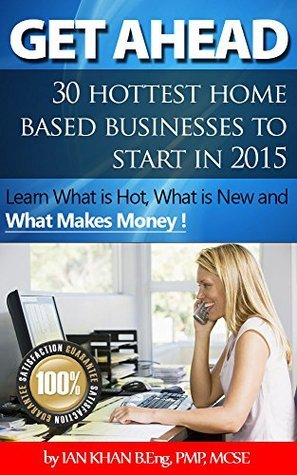 Get Ahead - 30 Home Based Businesses to Start in 2015: Learn what is new, what is hot, and what makes money !  by  Ian Khan