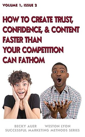 How to Create Trust, Confidence, & Content Faster Than Your Competition Can Fathom (Successful Marketing Methods Series Book 2) Weston Lyon