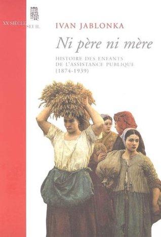 Ni père ni mère : Histoire des enfants de lAssistance publique (1874-1939) (XXe siècle) Ivan Jablonka