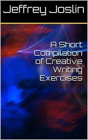 A Short Compilation of Creative Writing Exercises Jeffrey Joslin