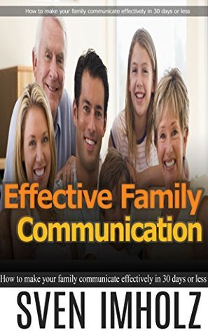 Effective Family Communication: How to make your family communicate effectively in 30 days or less  by  Sven Imholz