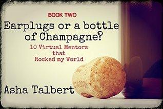 Book Two: Earplugs or a bottle of Champagne? 10 Virtual Mentors that Rocked my World Asha Talbert