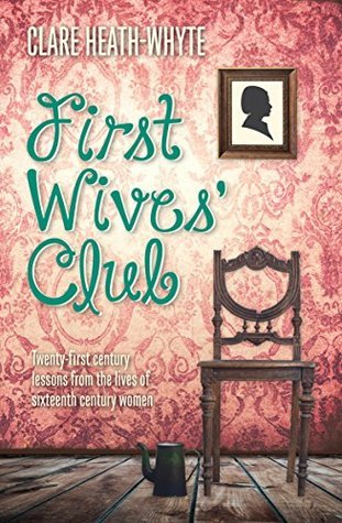 First Wives Club: Twenty-first century lessons from the lives of sixteenth century women  by  Clare Heath-Whyte