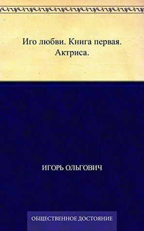 Иго любви. Книга первая. Актриса. Игорь Ольгович