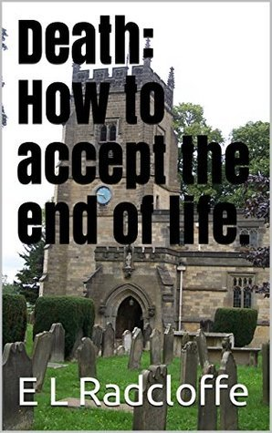 Death: How to accept the end of life. E L Radcloffe