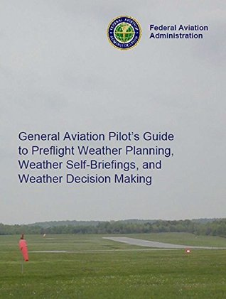 FAA: General Aviation Pilots Guide to Preflight Weather Planning, Weather Self-Briefings, and Weather Decision Making Federal Aviation Administration