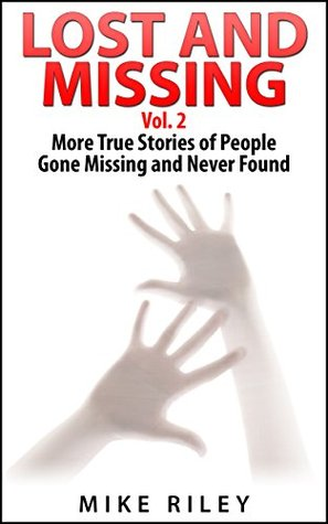 Lost and Missing, Vol. 2: More True Stories of People Gone Missing and Never Found (Murder, Scandals and Mayhem Book 6)  by  Mike Riley