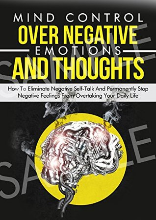 Mind Control Over Negative Emotions And Thoughts: Emotion: How To Eliminate Negative Self-Talk And Permanently Stop Negative Feelings D.D. Tai