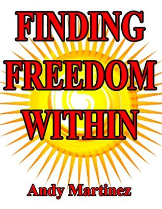 Finding Freedom Within: Your guide to increase self-esteem, confidence, have people respect you and find happiness within  by  Andy Martinez