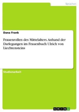 Frauenrollen des Mittelalters. Anhand der Darlegungen im Frauenbuch Ulrich von Liechtensteins  by  Dana Frank