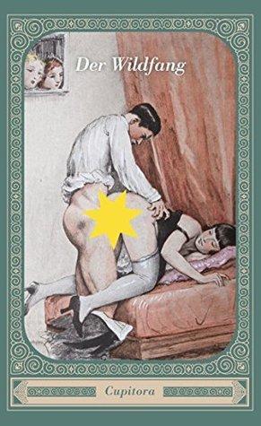 Der Wildfang und fünf andere versaute Geschichten: Sinnenfrohe Geschichten nach einem privaten Manuskript von 1950, versehen mit über 20 unverblümten Zeichnungen (Cupitora 12) Anonym