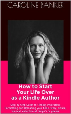 How to Start Your Life Over as a Kindle Author: : Step  by  Step Guide to Finding Inspiration, Formatting and Uploading your book, story, article, manual, collection of recipes or poems by Caroline Banker