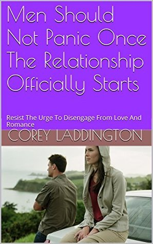 Men Should Not Panic Once The Relationship Officially Starts: Resist The Urge To Disengage From Love And Romance  by  Corey Laddington