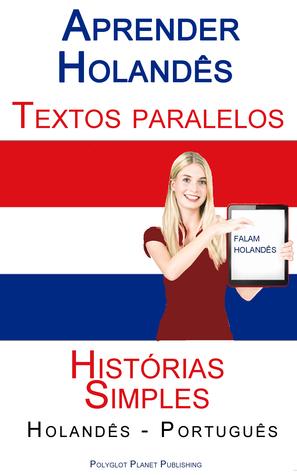 Aprender Holandês - Textos Paralelos (Português - Holandês) Histórias Simples Polyglot Planet Publishing