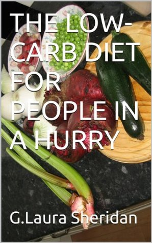 THE LOW-CARB DIET FOR PEOPLE IN A HURRY G.Laura Sheridan