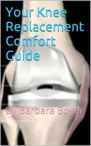 Your Knee Replacement Comfort Guide: By Barbara Boyer  by  Barbara L. Boyer