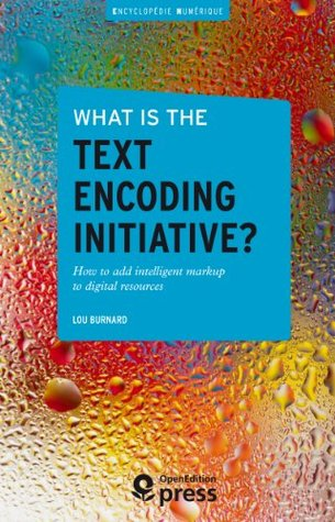 What is the Text Encoding Initiative?: How to add intelligent markup to digital resources Lou Burnard