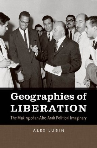 Geographies of Liberation: The Making of an Afro-Arab Political Imaginary (The John Hope Franklin Series in African American History and Culture) Alex Lubin