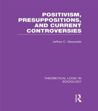Positivism, Presupposition and Current Controversies (Theoretical Logic in Sociology): Volume 1  by  Jeffrey C. Alexander