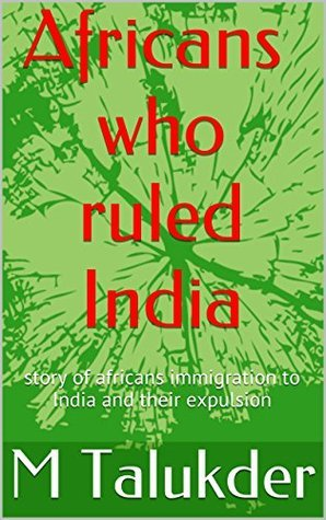 Africans who ruled India: story of africans immigration to India and their expulsion (Little known history Book 1)  by  M Talukder