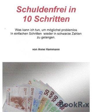 Schuldenfrei in 10 Schritten: Was kann ich tun, um möglichst problemlos in einfachen Schritten wieder in schwarze Zahlen zu gelangen  by  Anne Hammann