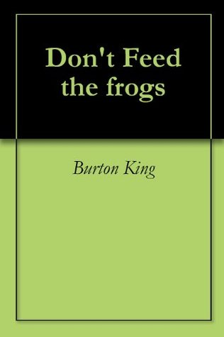 Dont Feed the frogs  by  Burton King
