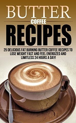 Butter Coffee Recipes: 25 Delicious Fat Burning Butter Coffee Recipes To Lose Weight Fast and Feel Energized All 24 Hours Throughout The Day! (butter coffee ... coffee 101, Coffee Recipes, Butter Coffee) Brian Mahoney