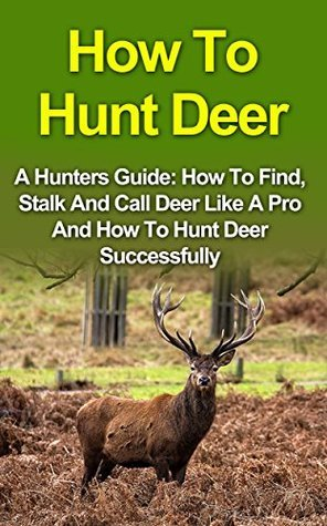 How To Hunt Deer: A Hunters Guide: How To Find, Stalk And Call Deer Like A Pro And How To Hunt Deer Successfully. How To Hunt Deer Series Craig Eastmore