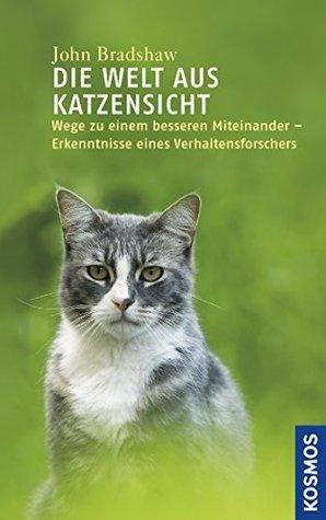 Die Welt aus Katzensicht: Wege zu einem besseren Miteinander - Erkenntnisse eines Verhaltensforschers  by  John W.S. Bradshaw