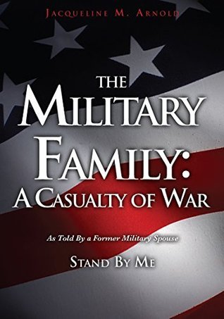 The Military Family: A Casualty of War: As Told By a Former Military Spouse Jacqueline M. Arnold