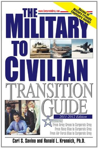 The Military to Civilian Transition Guide: From Army Green to Corporate Gray, From Navy Blue to Corporate Gray, From Air Force Blue to Corporate Gray Carl S. Savino