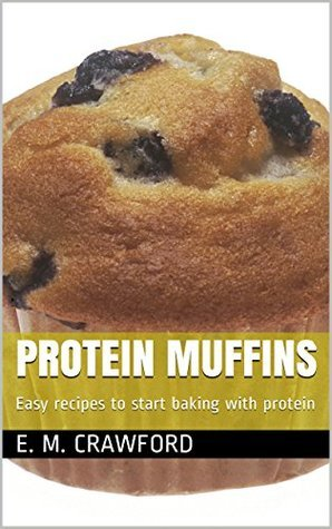 Protein Muffins: Easy recipes to start baking with protein  by  E. M. Crawford