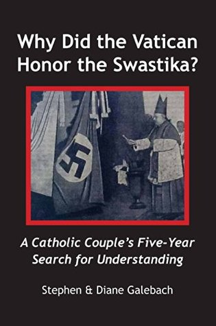 Why Did the Vatican Honor the Swastika?: A Catholic Couples Five-Year Search for Understanding  by  Stephen Galebach