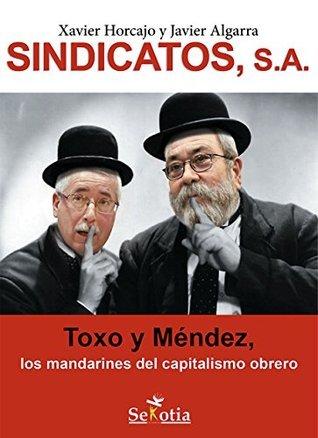 Sindicatos, SA: Toxo y Méndez, los mandarines del capitalismo obrero Javier Algarra