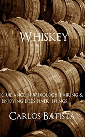 Whiskey: Guidance in Mixology, Pairing & Enjoying Lifes Finer Things  by  Carlos Batista