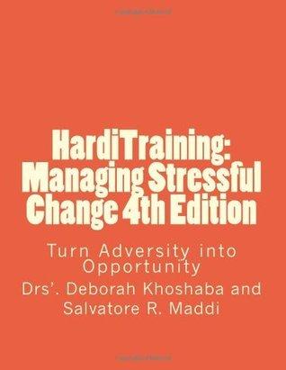 HardiTraining: Managing Stressful Change 4th Edition: Turn Adversity into Opportunity (Volume 1)  by  Dr. Deborah M. Khoshaba