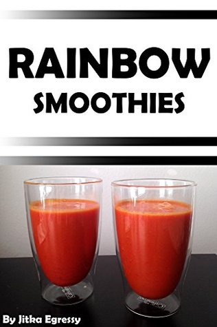Rainbow Smoothies: Recipes for Weight Loss, Detox, and Health (Paleo Recipes for Everyday Book 2) Jitka Egressy
