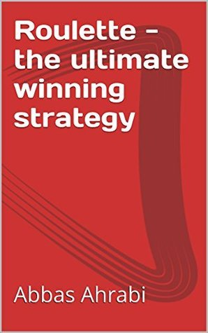 Roulette - the ultimate winning strategy  by  Abbas Ahrabi