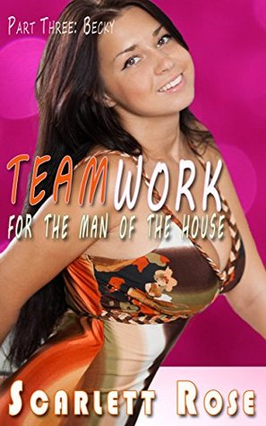 Teamwork for the Men of the House (Part Three: Becky): ( Taboo first times ) Scarlett  Rose