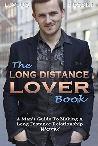 The Long Distance Lover Book: A Mans Guide To Making A Long Distance Relationship Work! Livius Besski