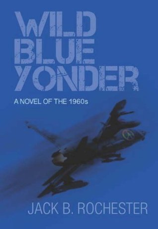 Wild Blue Yonder: A Novel of the 1960s Jack B. Rochester