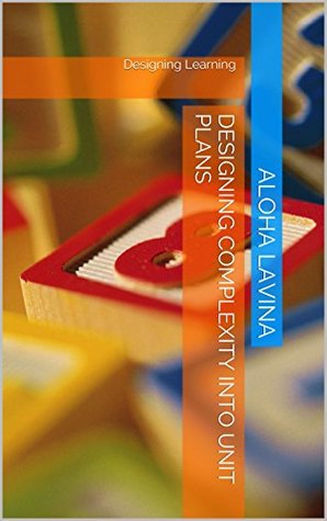 Designing Complexity into Unit Plans: Designing Learning (Designing Learning Series Book 1)  by  Aloha Lavina