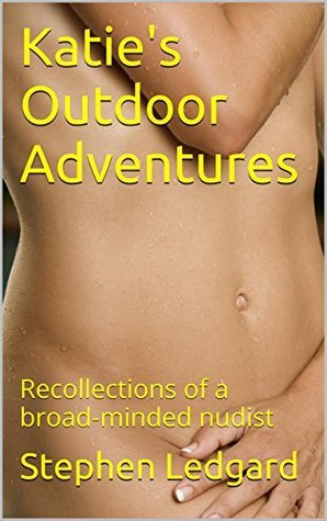 Katies Outdoor Adventures: Recollections of a broad-minded nudist  by  Stephen Ledgard