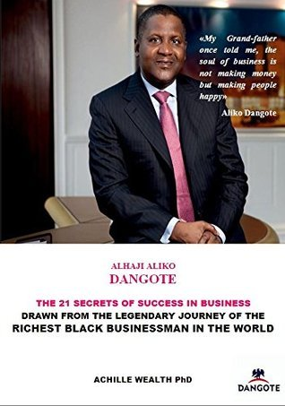ALIKO DANGOTE, BILL GATES,MARK ZUKERBERG, WARREN BUFFET, STEVE JOBS: THE 21 SECRETS OF SUCCESS IN BUSINESS: DRAWN FROM THE LEGENDARY JOURNEY OF THE RICHEST BLACK BUSINESSMAN IN THE WORLD  by  ACHILLE WEALTH