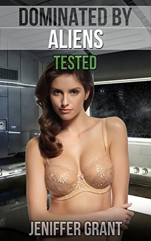 Dominated  by  Aliens: Tested (Paranormal Alien Abduction SciFi Erotica MM/F Romance) by Jeniffer Grant